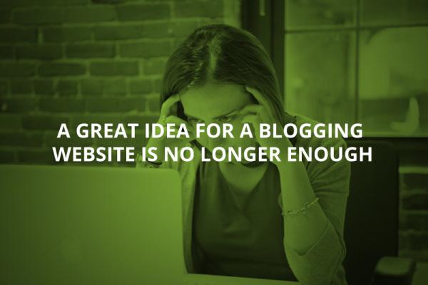 A Great Idea For a Blogging Web Site is No Longer Enough